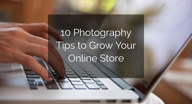 10 Photography Tips to Grow Your Online Store